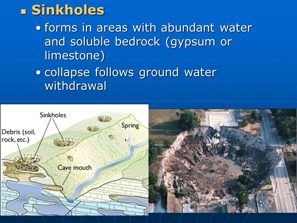 Sinkholes forms in areas with abundant water and soluble bedrock (gypsum or limestone) collapse follows ground water withdrawal.