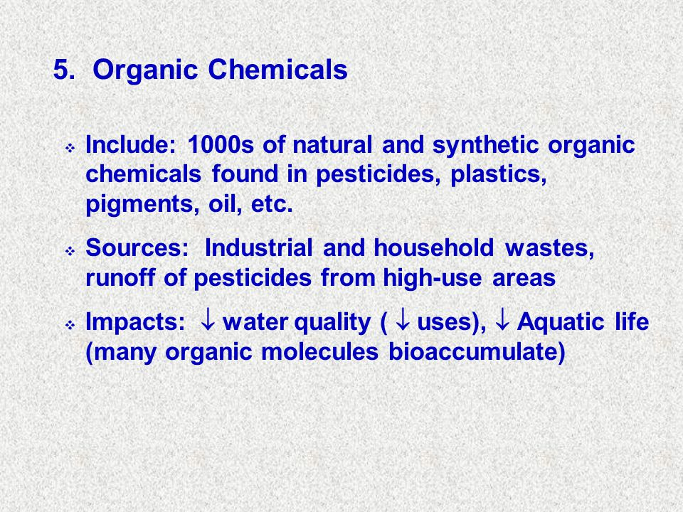 5. Organic Chemicals Include: 1000s of natural and synthetic organic chemicals found in pesticides, plastics, pigments, oil, etc.