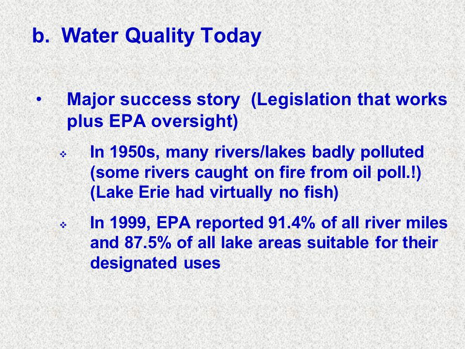 b. Water Quality Today Major success story (Legislation that works plus EPA oversight)