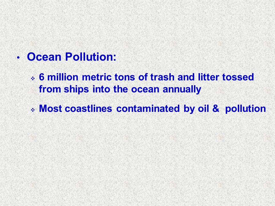 Ocean Pollution: 6 million metric tons of trash and litter tossed from ships into the ocean annually.