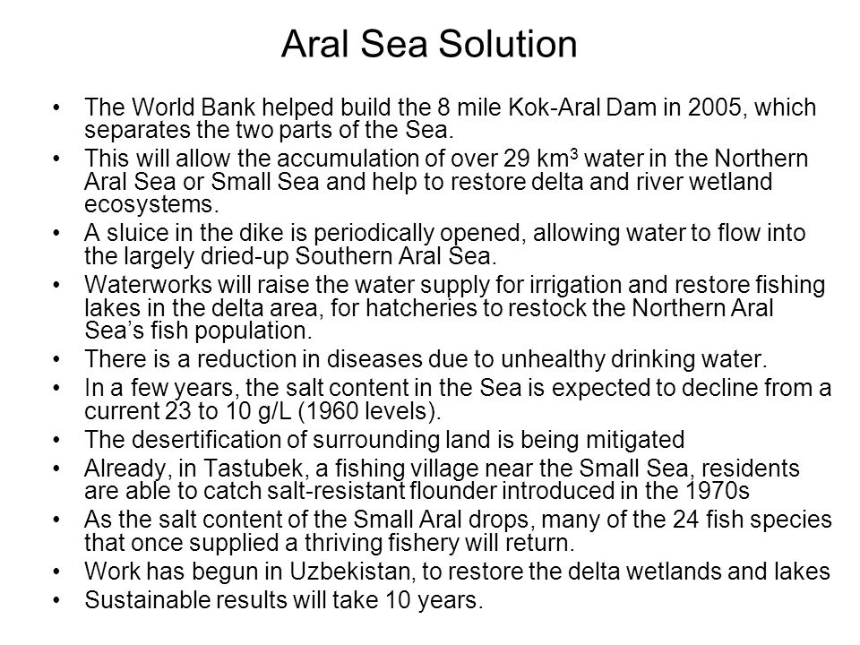 Aral Sea Solution The World Bank helped build the 8 mile Kok-Aral Dam in 2005, which separates the two parts of the Sea.