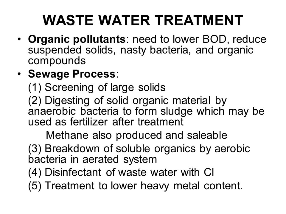 WASTE WATER TREATMENT Organic pollutants: need to lower BOD, reduce suspended solids, nasty bacteria, and organic compounds.