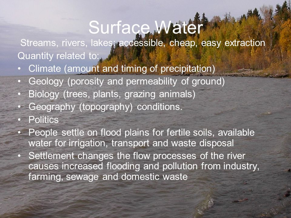 Surface Water Streams, rivers, lakes: accessible, cheap, easy extraction. Quantity related to: Climate (amount and timing of precipitation)