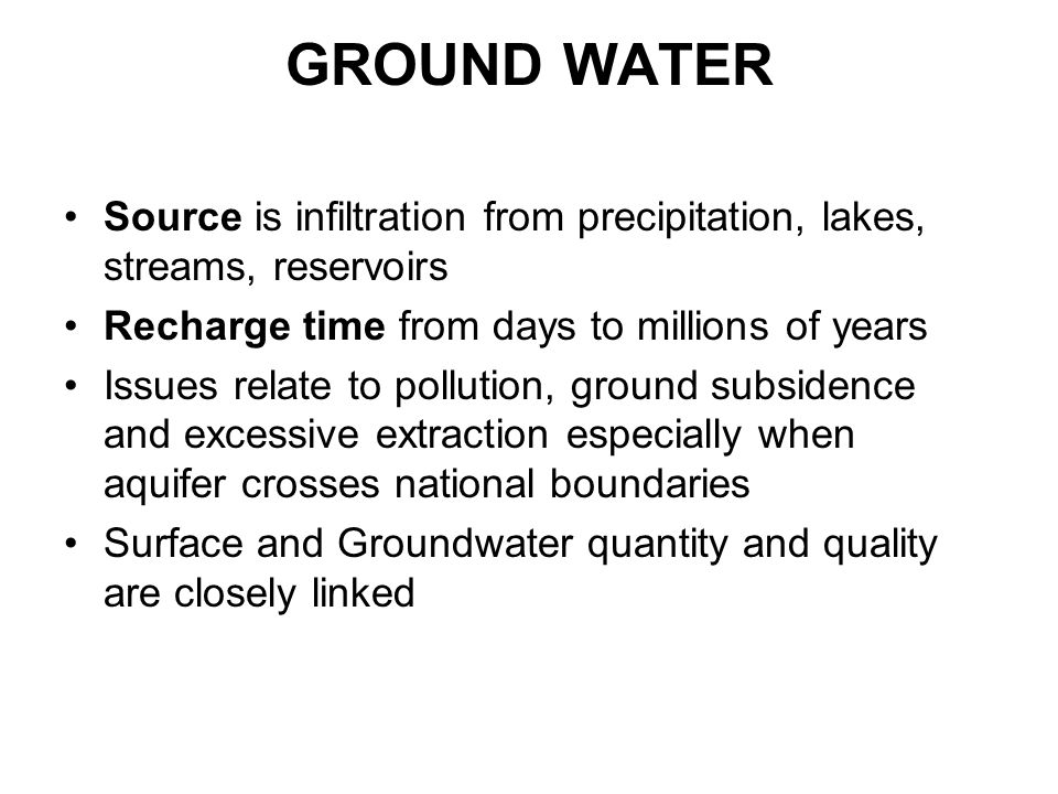 GROUND WATER Source is infiltration from precipitation, lakes, streams, reservoirs. Recharge time from days to millions of years.