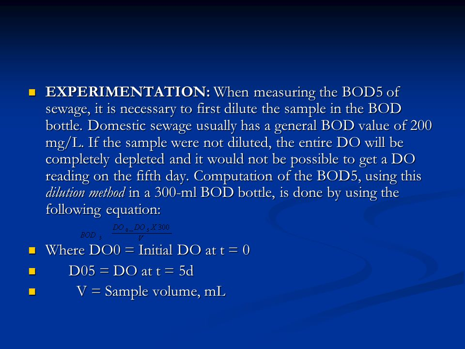 EXPERIMENTATION: When measuring the BOD5 of sewage, it is necessary to first dilute the sample in the BOD bottle. Domestic sewage usually has a general BOD value of 200 mg/L. If the sample were not diluted, the entire DO will be completely depleted and it would not be possible to get a DO reading on the fifth day. Computation of the BOD5, using this dilution method in a 300-ml BOD bottle, is done by using the following equation: