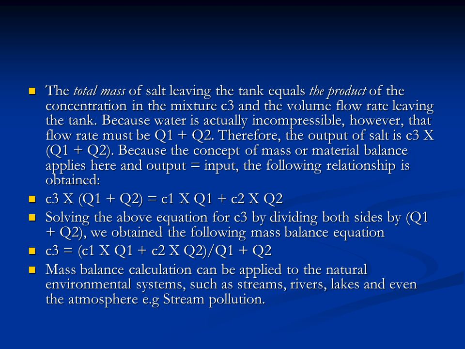 The total mass of salt leaving the tank equals the product of the concentration in the mixture c3 and the volume flow rate leaving the tank. Because water is actually incompressible, however, that flow rate must be Q1 + Q2. Therefore, the output of salt is c3 X (Q1 + Q2). Because the concept of mass or material balance applies here and output = input, the following relationship is obtained: