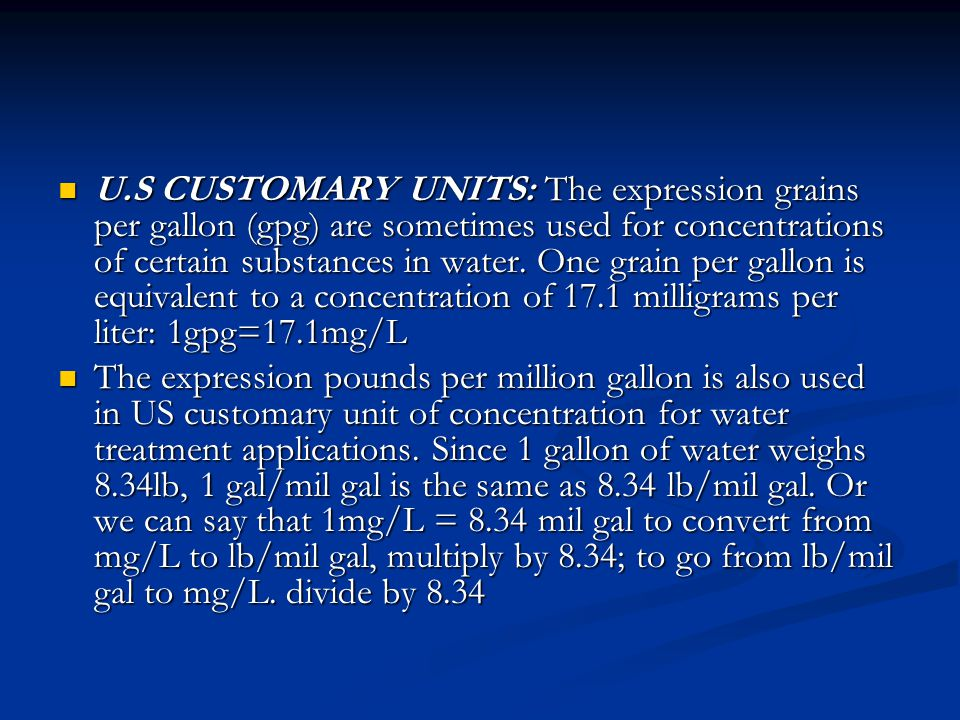 U.S CUSTOMARY UNITS: The expression grains per gallon (gpg) are sometimes used for concentrations of certain substances in water. One grain per gallon is equivalent to a concentration of 17.1 milligrams per liter: 1gpg=17.1mg/L