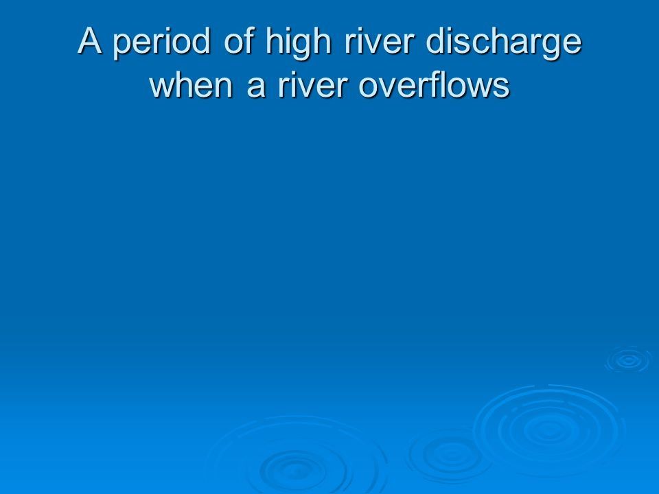 A period of high river discharge when a river overflows