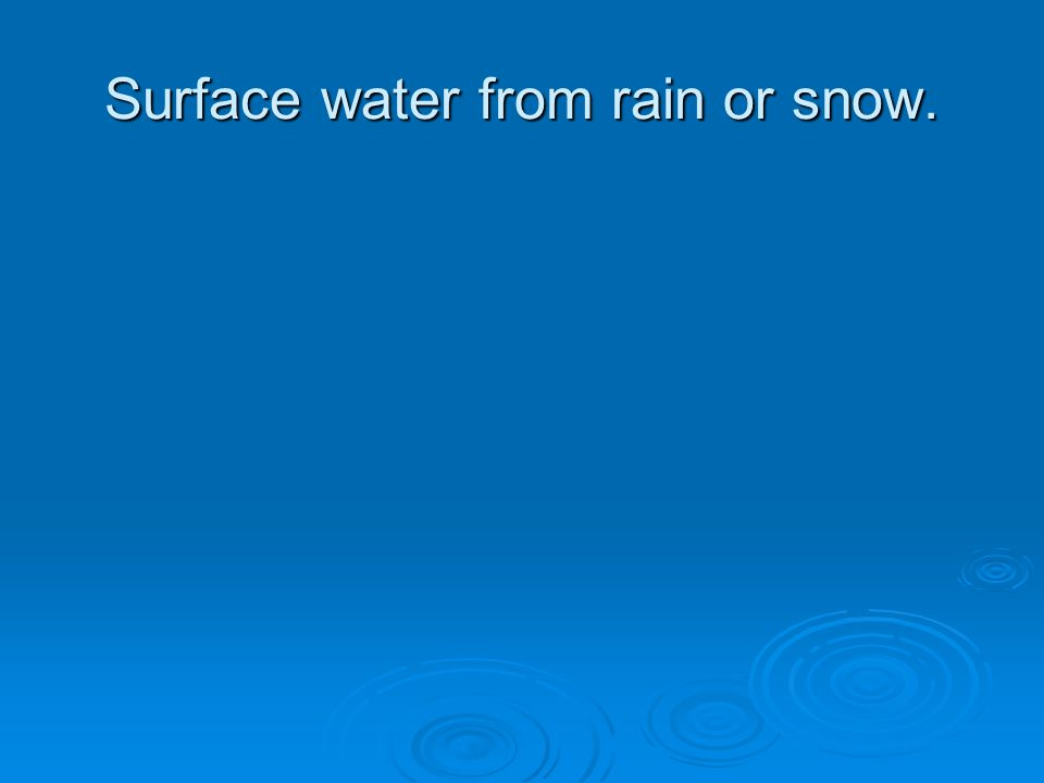 Surface water from rain or snow.