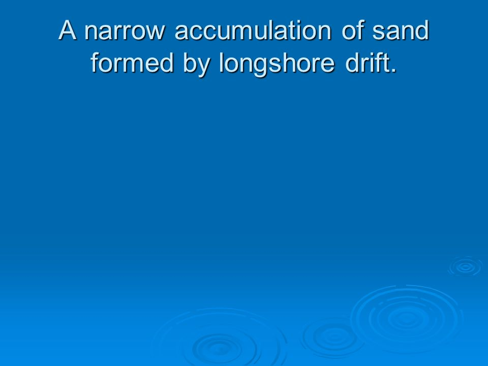 A narrow accumulation of sand formed by longshore drift.