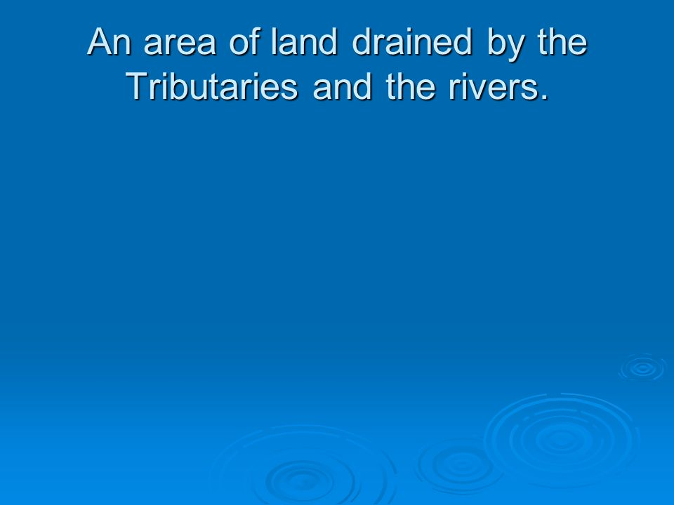 An area of land drained by the Tributaries and the rivers.