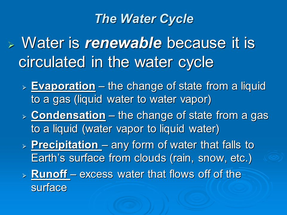 The Water Cycle Water is renewable because it is circulated in the water cycle.