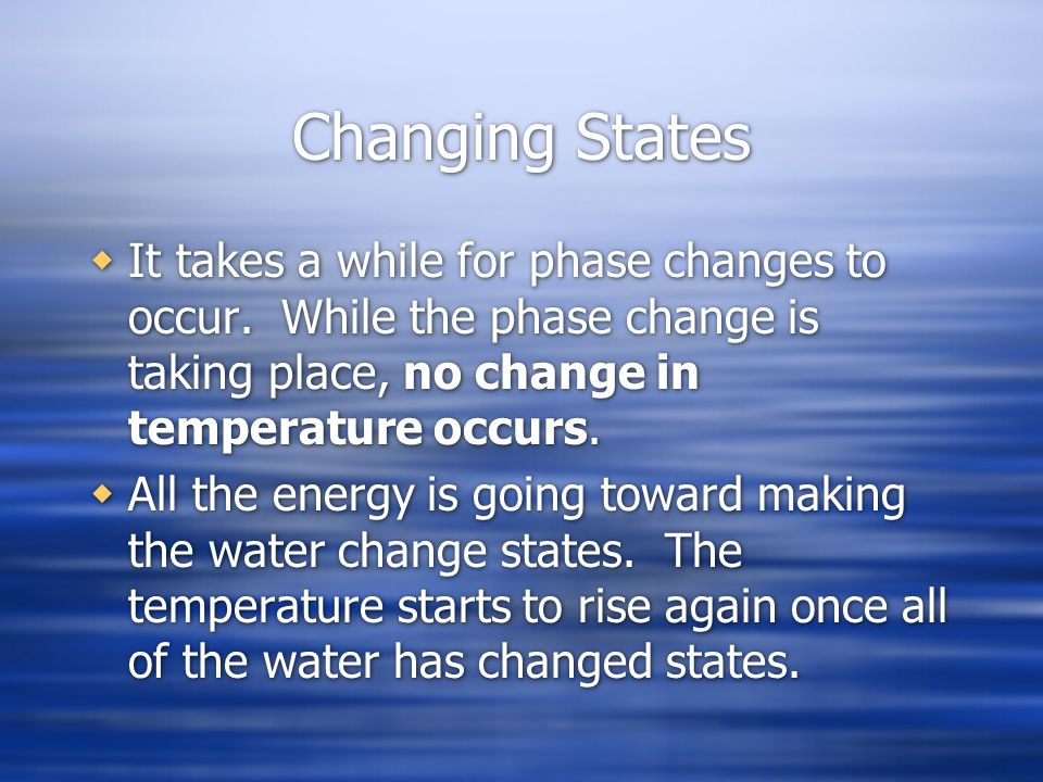 Changing States It takes a while for phase changes to occur. While the phase change is taking place, no change in temperature occurs.