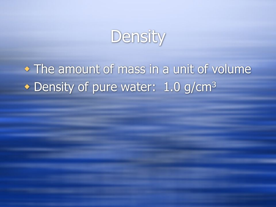 Density The amount of mass in a unit of volume