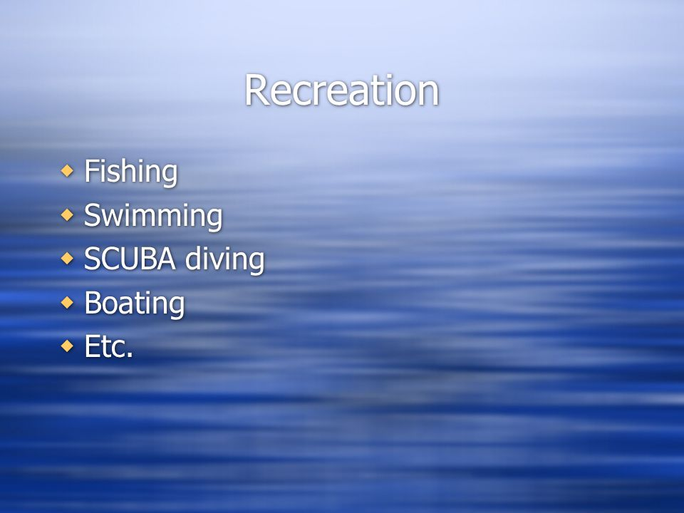 Recreation Fishing Swimming SCUBA diving Boating Etc.