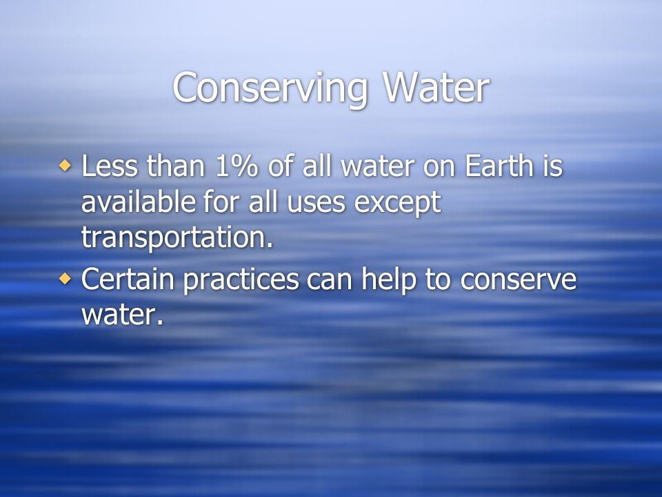 Conserving Water Less than 1% of all water on Earth is available for all uses except transportation.