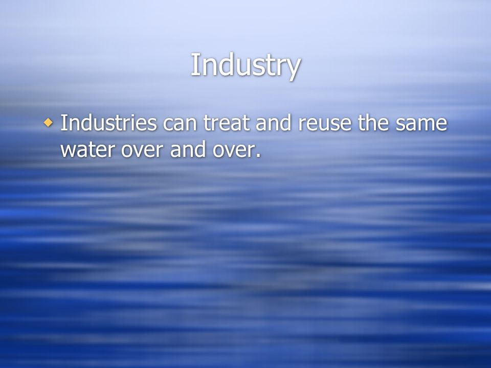 Industry Industries can treat and reuse the same water over and over.
