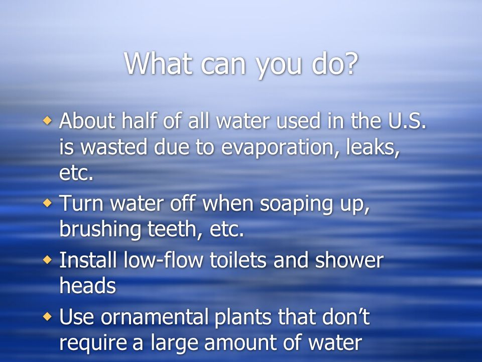 What can you do About half of all water used in the U.S. is wasted due to evaporation, leaks, etc.