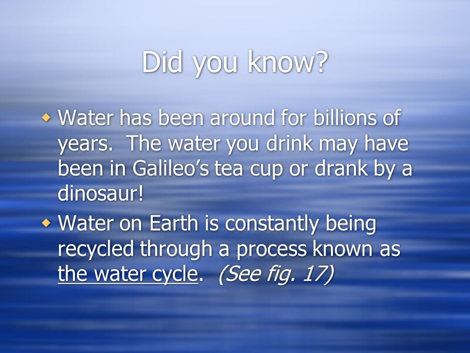 Did you know Water has been around for billions of years. The water you drink may have been in Galileo's tea cup or drank by a dinosaur!