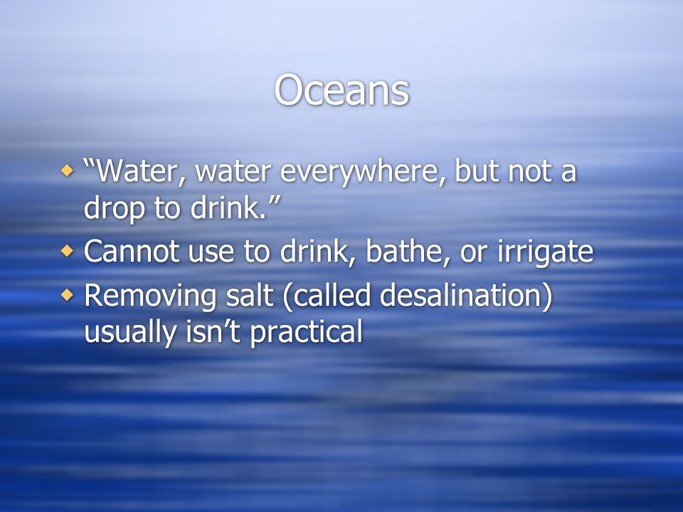 Oceans Water, water everywhere, but not a drop to drink.