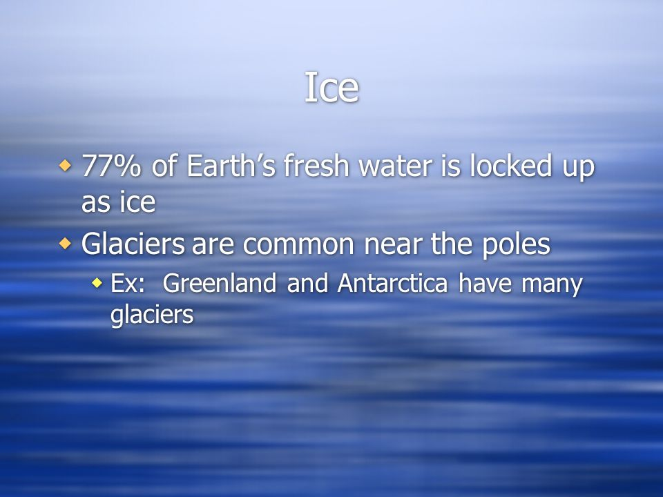 Ice 77% of Earth's fresh water is locked up as ice