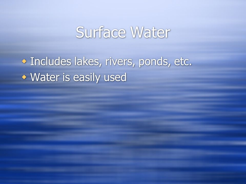 Surface Water Includes lakes, rivers, ponds, etc. Water is easily used