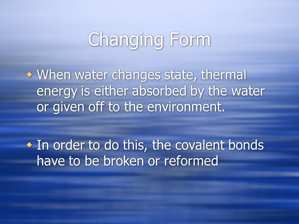 Changing Form When water changes state, thermal energy is either absorbed by the water or given off to the environment.