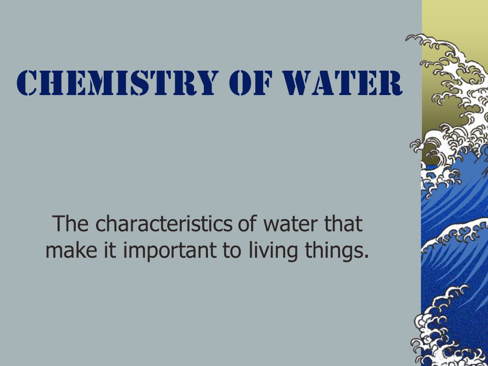 The characteristics of water that make it important to living things.