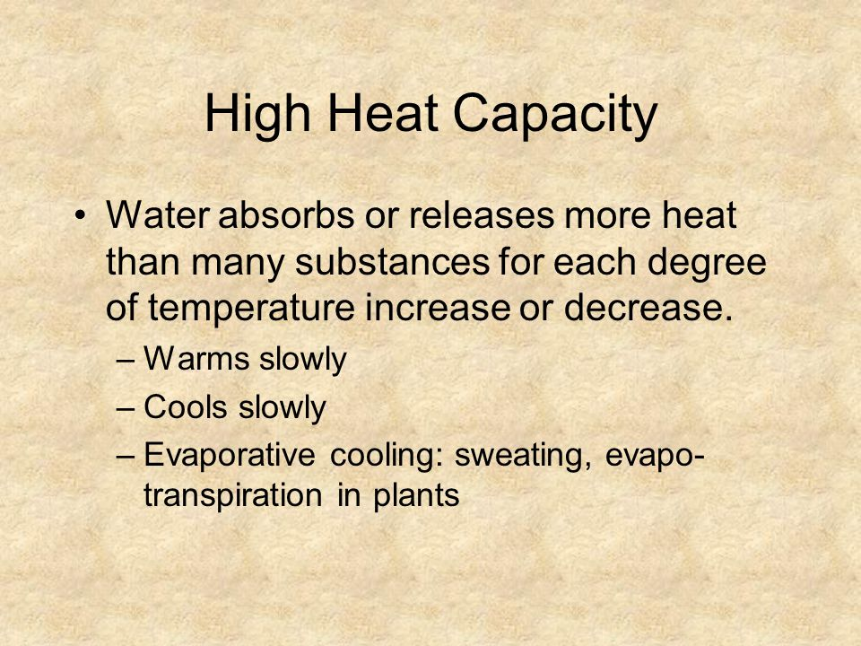 High Heat Capacity Water absorbs or releases more heat than many substances for each degree of temperature increase or decrease.