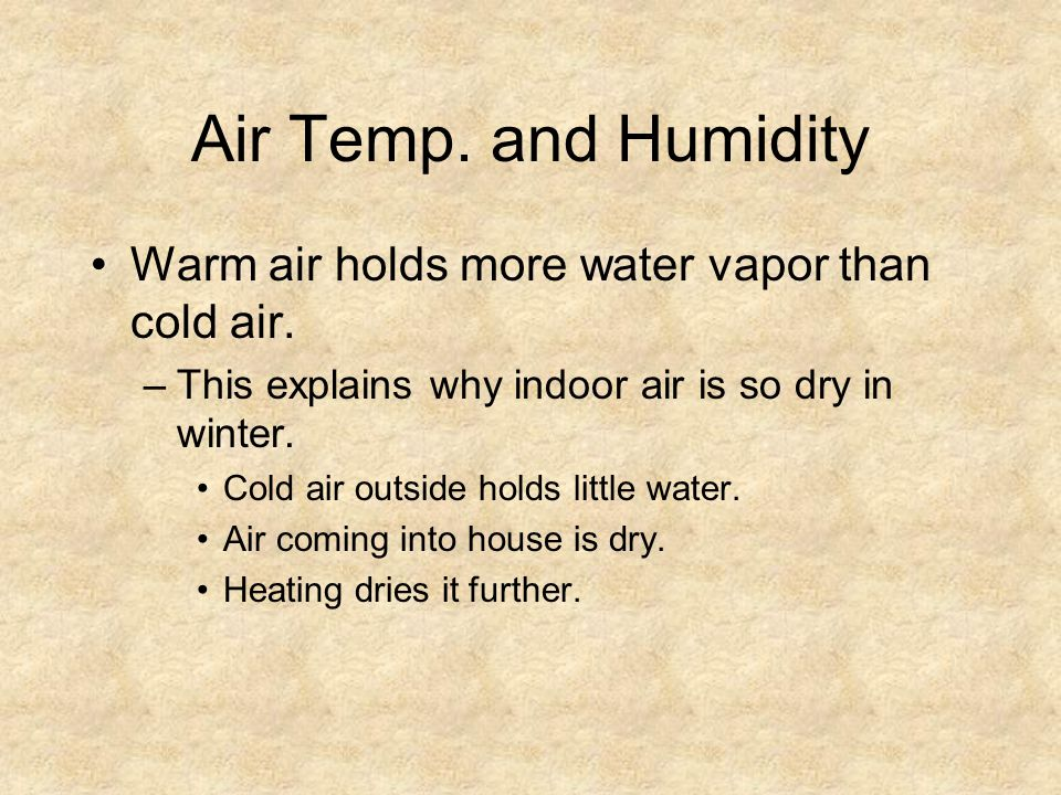 Air Temp. and Humidity Warm air holds more water vapor than cold air.