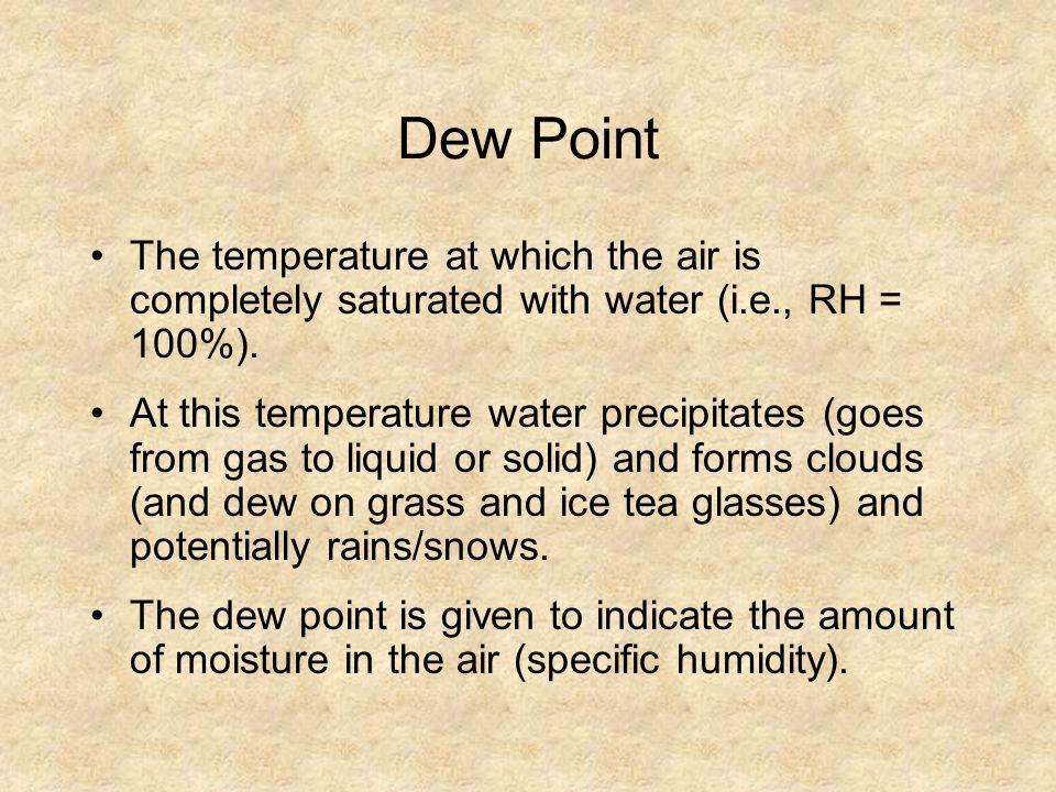 Dew Point The temperature at which the air is completely saturated with water (i.e., RH = 100%).