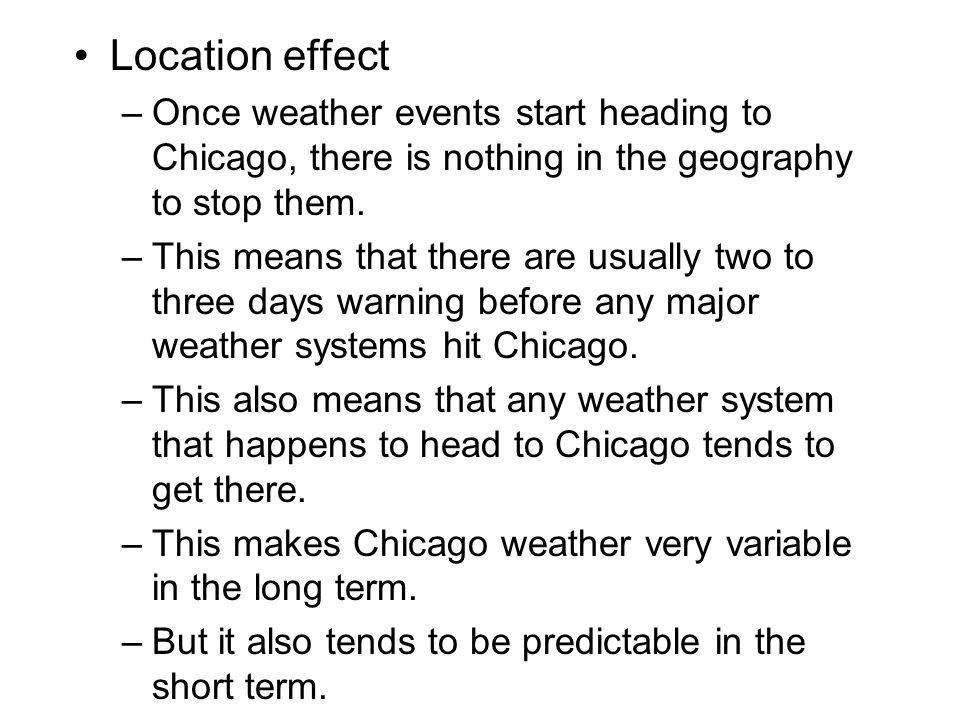 Location effect Once weather events start heading to Chicago, there is nothing in the geography to stop them.