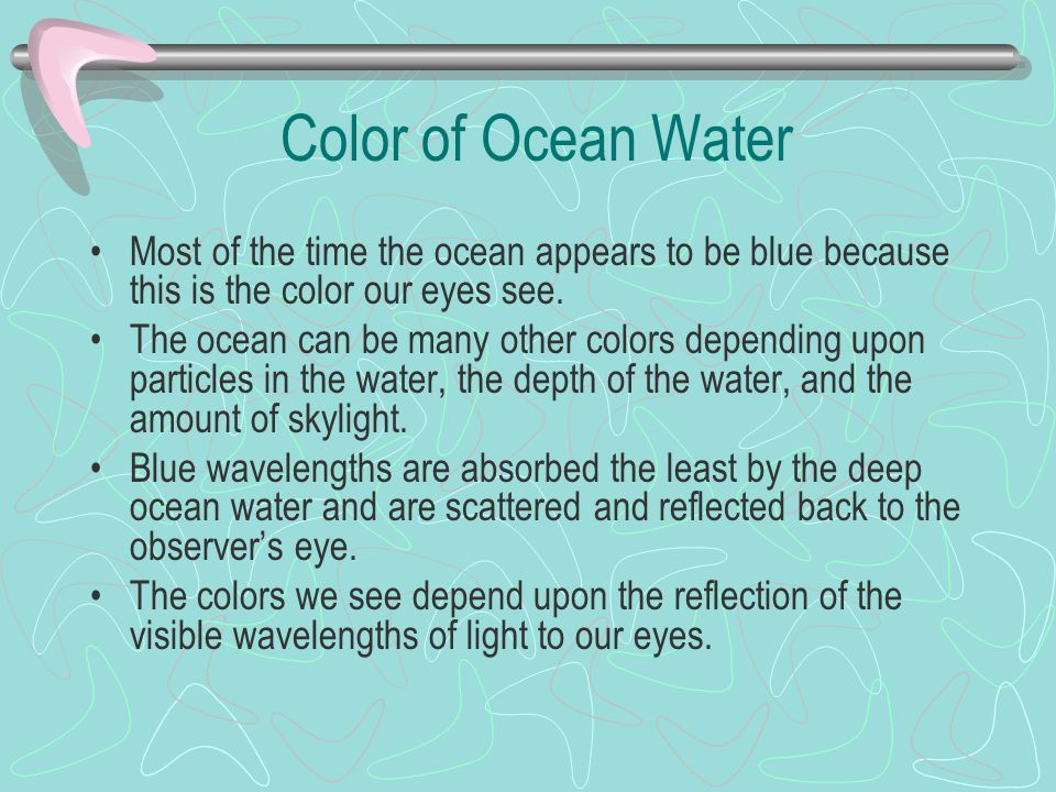 Color of Ocean Water Most of the time the ocean appears to be blue because this is the color our eyes see.