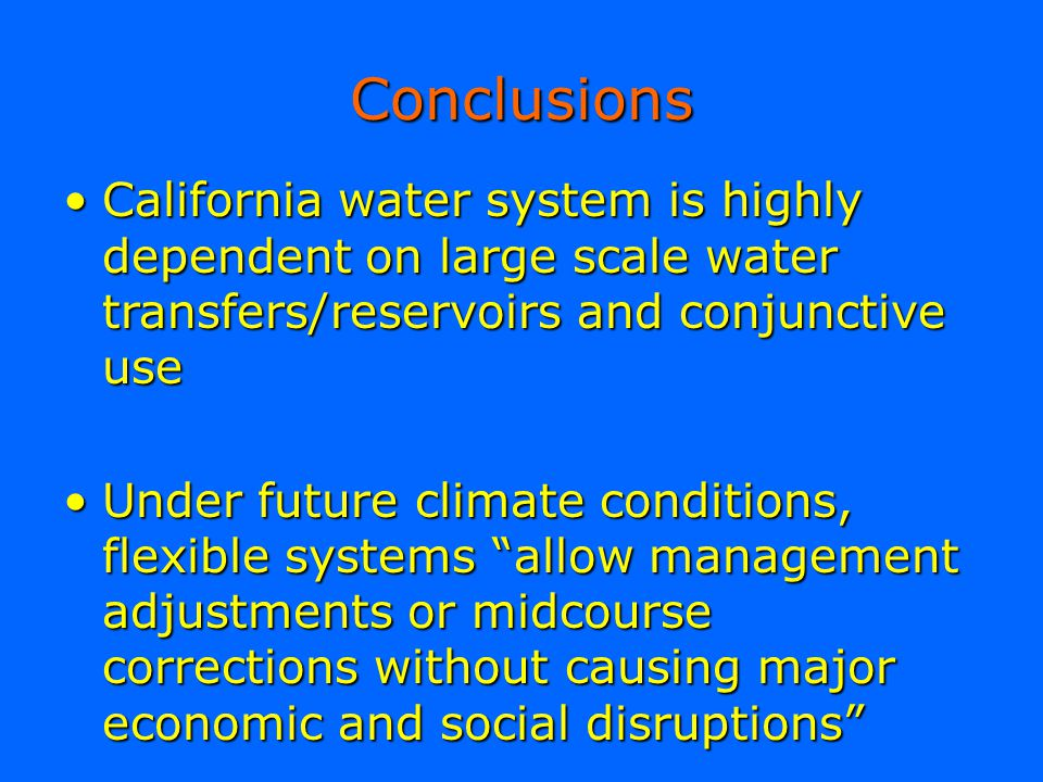 Conclusions California water system is highly dependent on large scale water transfers/reservoirs and conjunctive use.
