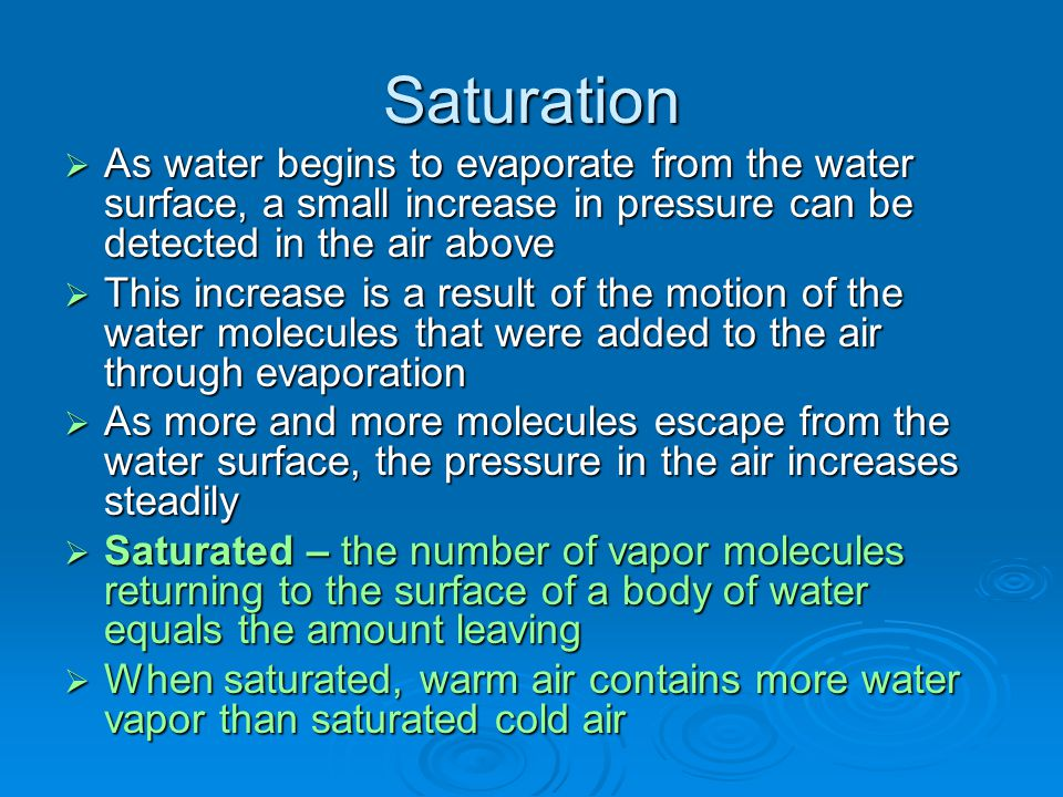 Saturation As water begins to evaporate from the water surface, a small increase in pressure can be detected in the air above.