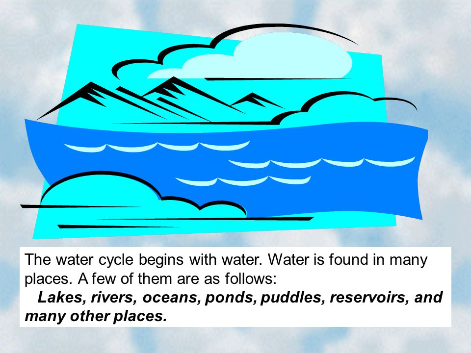 The water cycle begins with water. Water is found in many places