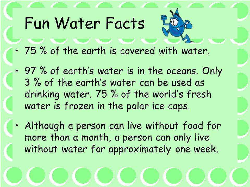 Fun Water Facts 75 % of the earth is covered with water.