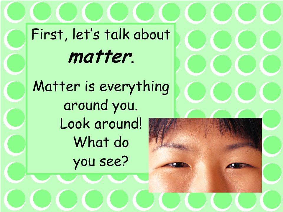First, let's talk about matter.