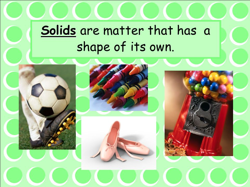 Solids are matter that has a shape of its own.