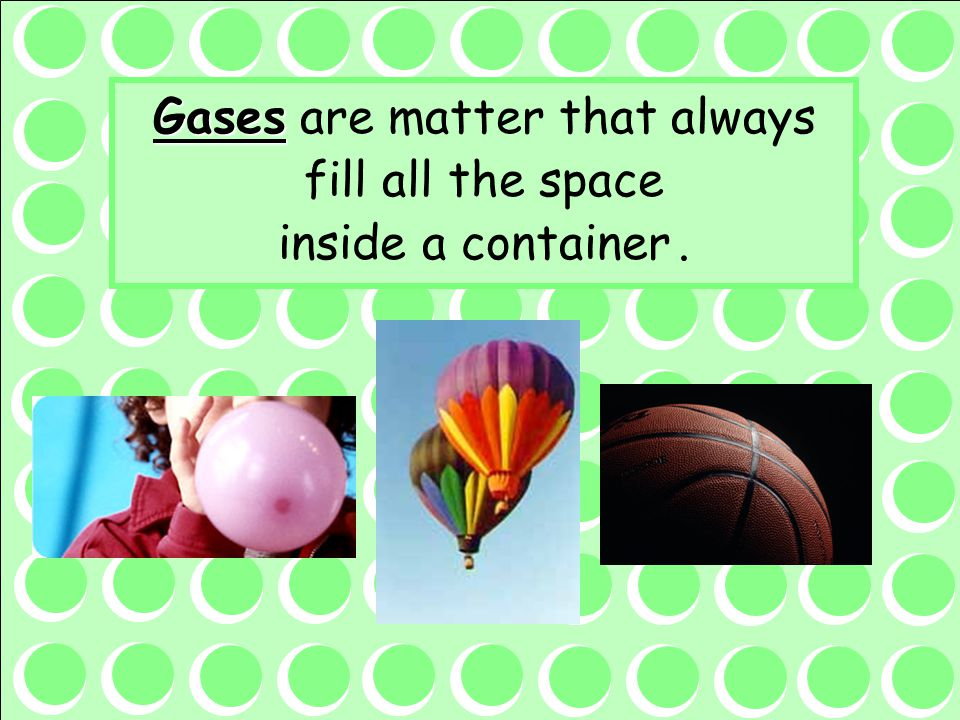 Gases are matter that always fill all the space inside a container .