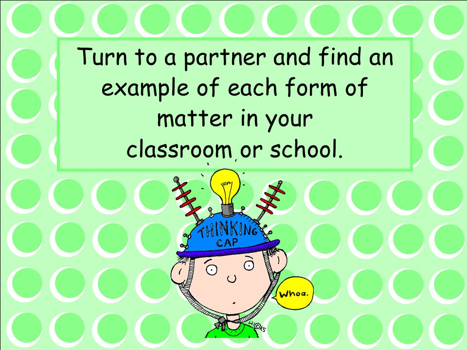 Turn to a partner and find an example of each form of matter in your classroom or school.