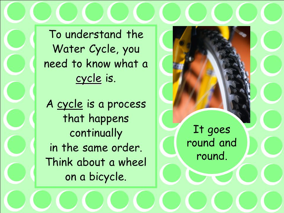 To understand the Water Cycle, you need to know what a cycle is.