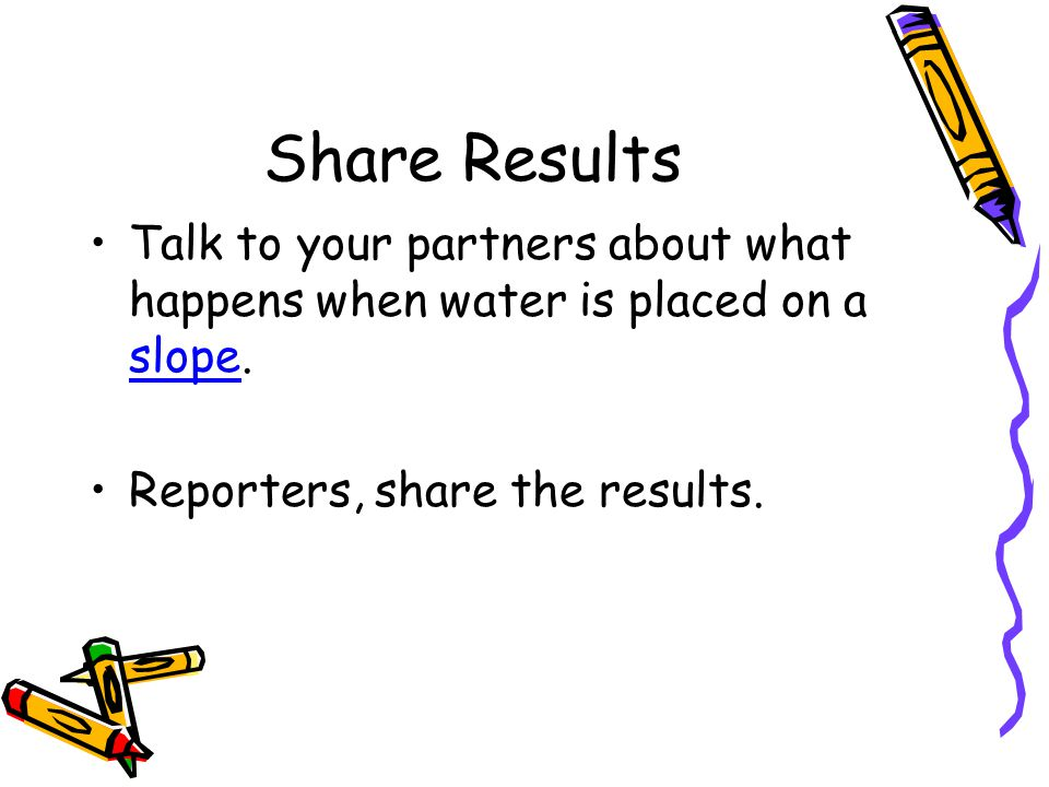 Share Results Talk to your partners about what happens when water is placed on a slope. Reporters, share the results.