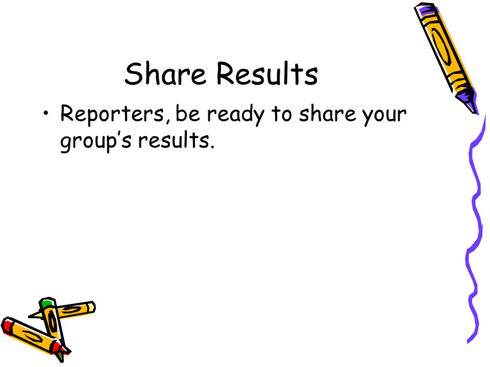 Share Results Reporters, be ready to share your group's results.
