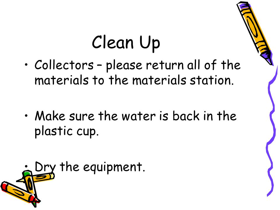 Clean Up Collectors – please return all of the materials to the materials station. Make sure the water is back in the plastic cup.