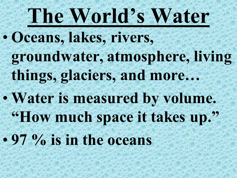The World's Water Oceans, lakes, rivers, groundwater, atmosphere, living things, glaciers, and more…