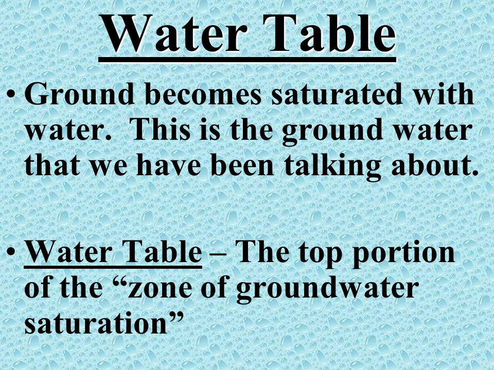 Water Table Ground becomes saturated with water. This is the ground water that we have been talking about.