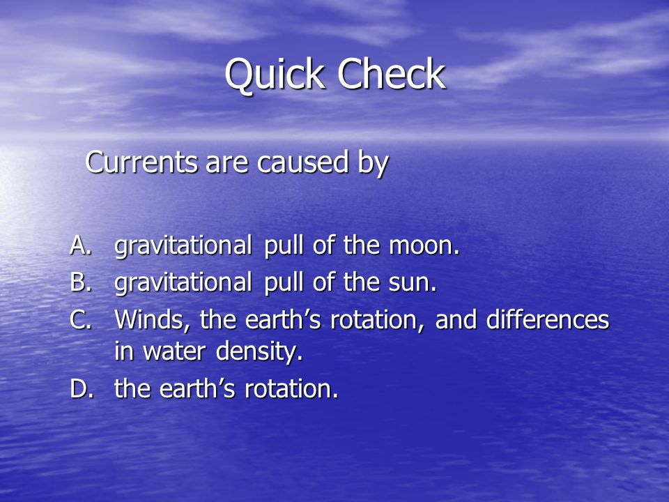Quick Check Currents are caused by gravitational pull of the moon.