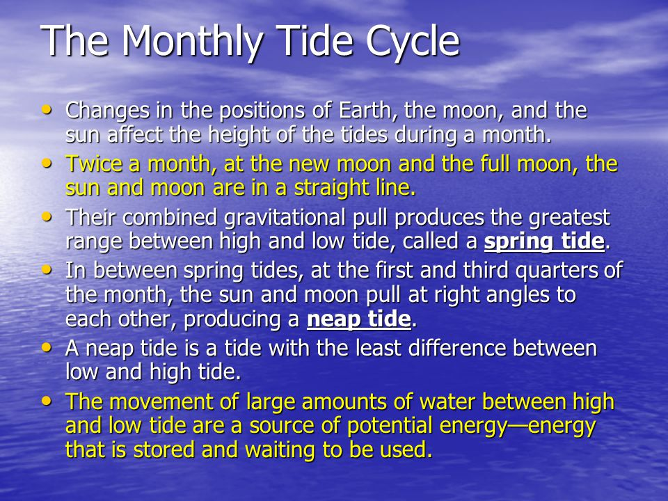 The Monthly Tide Cycle Changes in the positions of Earth, the moon, and the sun affect the height of the tides during a month.