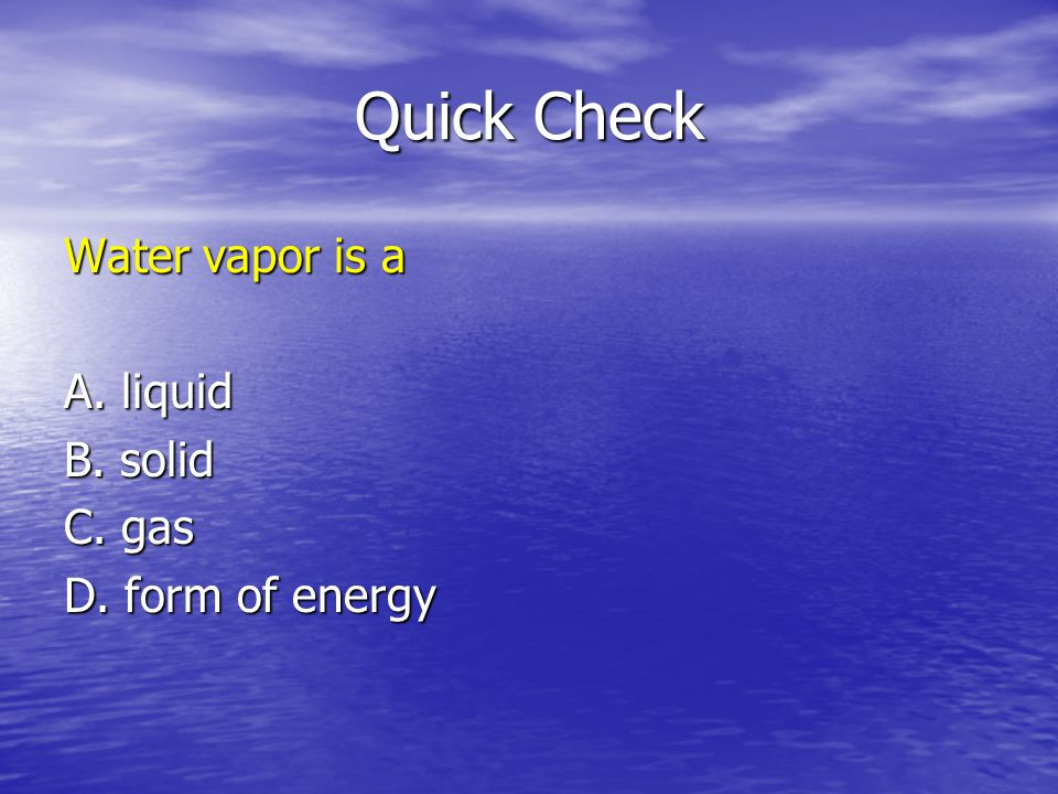 Quick Check Water vapor is a A. liquid B. solid C. gas